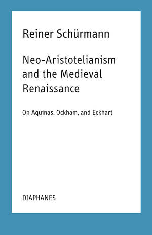 Ian Alexander Moore (éd.), Reiner Schürmann: Neo-Aristotelianism and the Medieval Renaissance