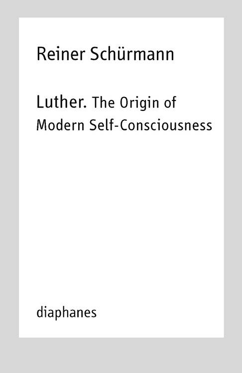 Michael Heitz (ed.), Reiner Schürmann, ...: Luther. The Origin of Modern Self-Consciousness